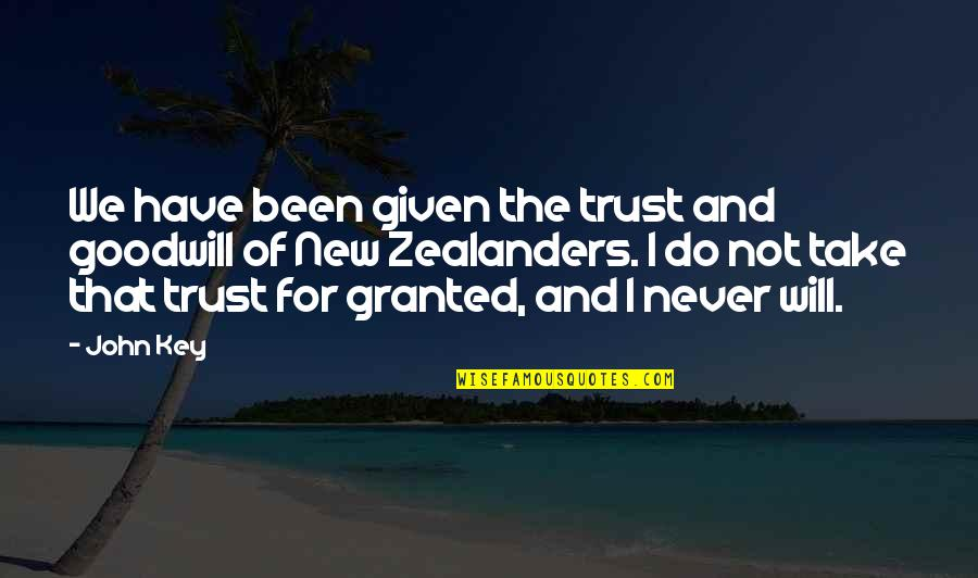 Never Granted Quotes By John Key: We have been given the trust and goodwill