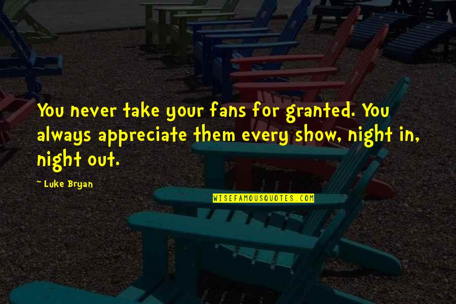 Never Granted Quotes By Luke Bryan: You never take your fans for granted. You