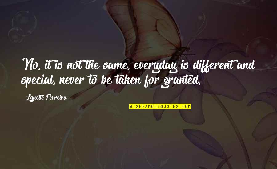 Never Granted Quotes By Lynette Ferreira: No, it is not the same, everyday is