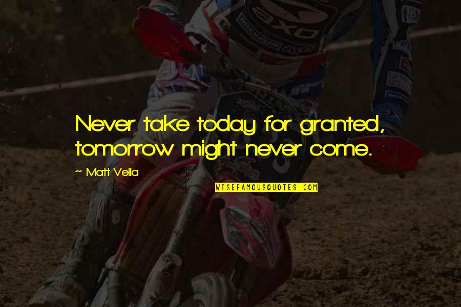 Never Granted Quotes By Matt Vella: Never take today for granted, tomorrow might never
