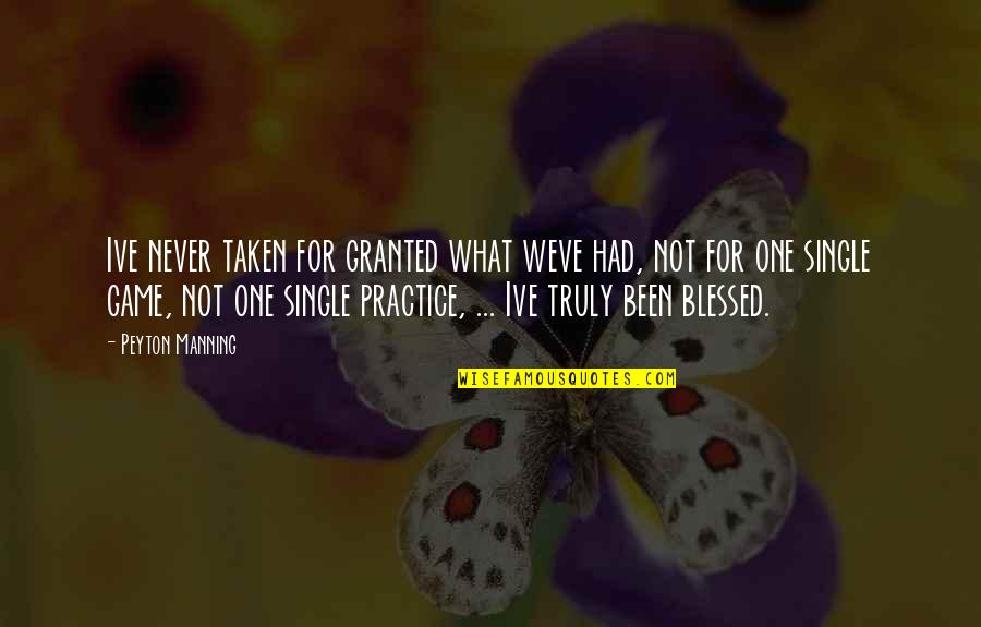 Never Granted Quotes By Peyton Manning: Ive never taken for granted what weve had,