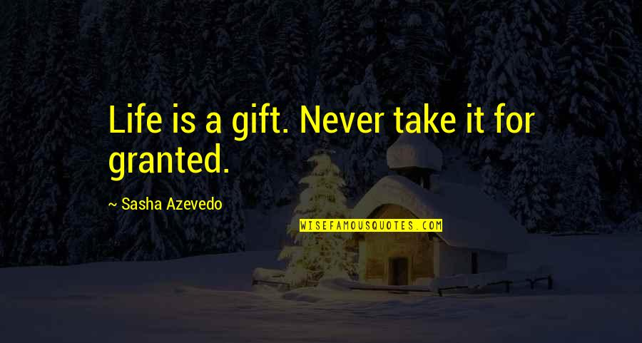 Never Granted Quotes By Sasha Azevedo: Life is a gift. Never take it for