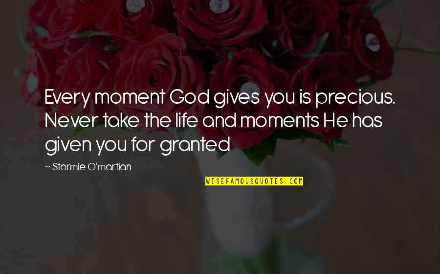 Never Granted Quotes By Stormie O'martian: Every moment God gives you is precious. Never