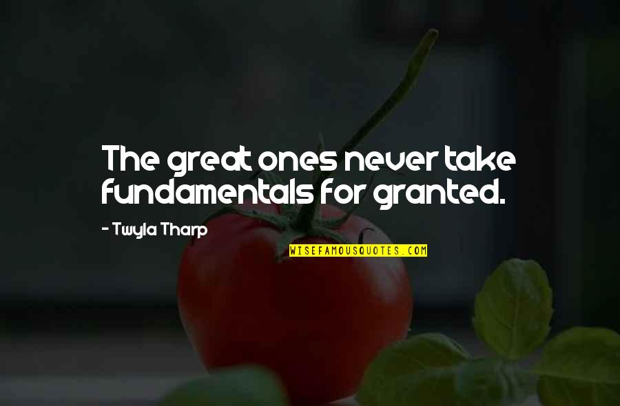 Never Granted Quotes By Twyla Tharp: The great ones never take fundamentals for granted.