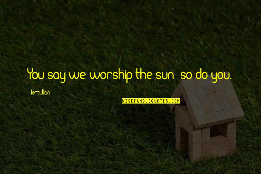 Never Insist Yourself To Someone Quotes By Tertullian: You say we worship the sun; so do