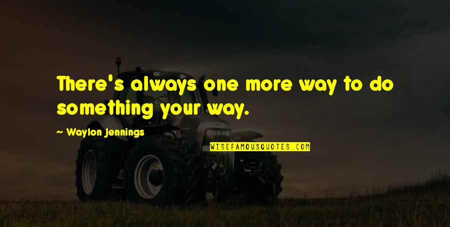 Never Insist Yourself To Someone Quotes By Waylon Jennings: There's always one more way to do something