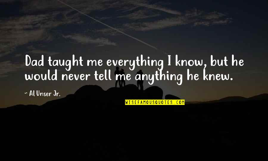 Never Knew Me Quotes By Al Unser Jr.: Dad taught me everything I know, but he