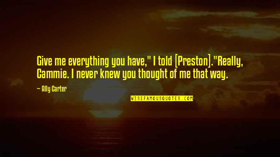 """Never Knew Me Quotes By Ally Carter: Give me everything you have,"""" I told [Preston].""""Really,"""