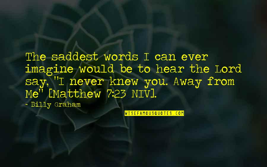 Never Knew Me Quotes By Billy Graham: The saddest words I can ever imagine would