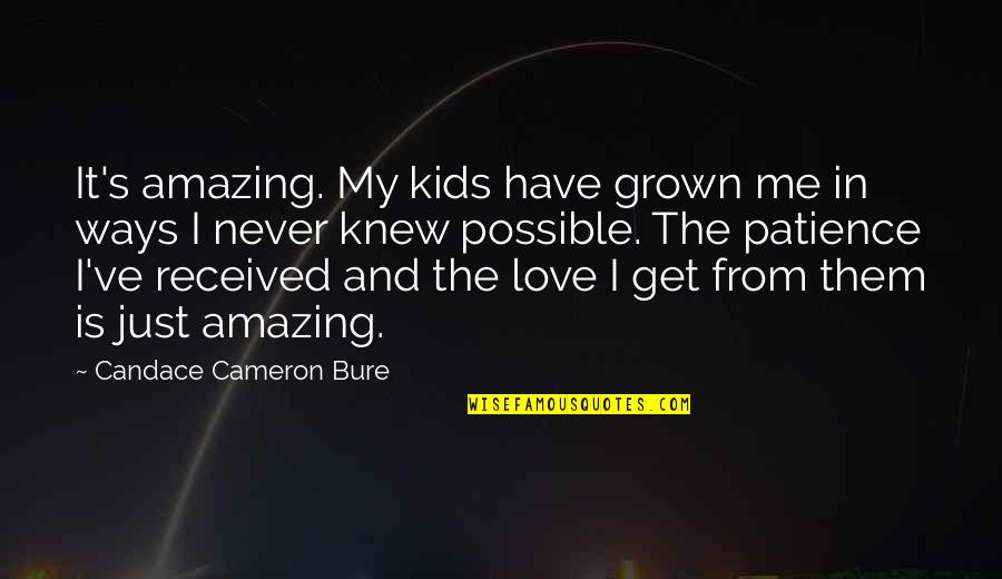 Never Knew Me Quotes By Candace Cameron Bure: It's amazing. My kids have grown me in