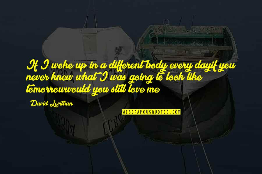 Never Knew Me Quotes By David Levithan: If I woke up in a different body
