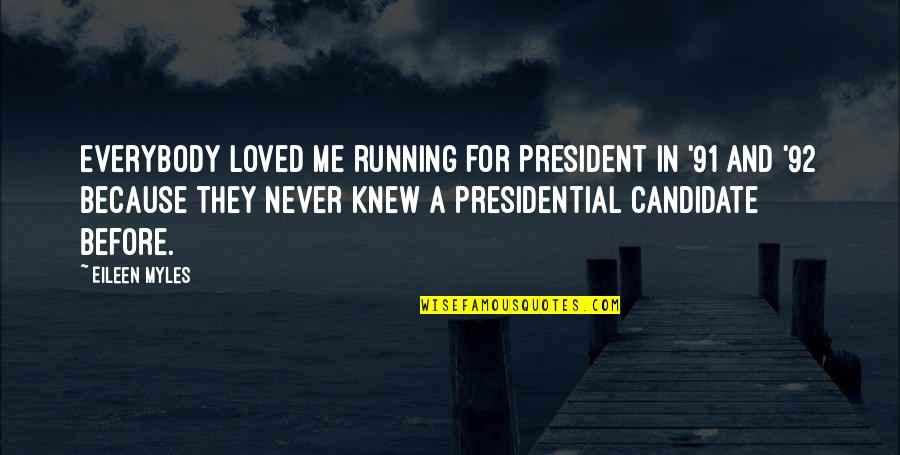 Never Knew Me Quotes By Eileen Myles: Everybody loved me running for president in '91