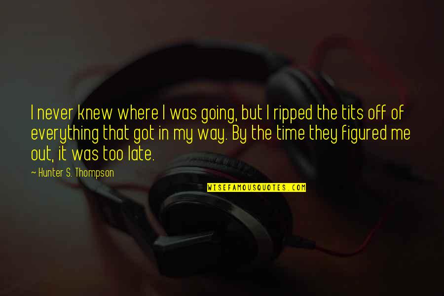 Never Knew Me Quotes By Hunter S. Thompson: I never knew where I was going, but