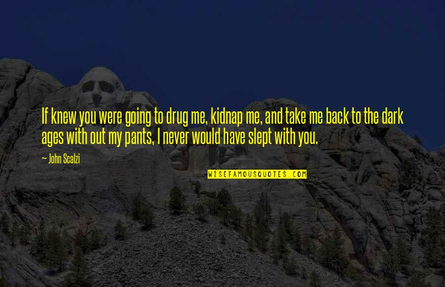 Never Knew Me Quotes By John Scalzi: If knew you were going to drug me,