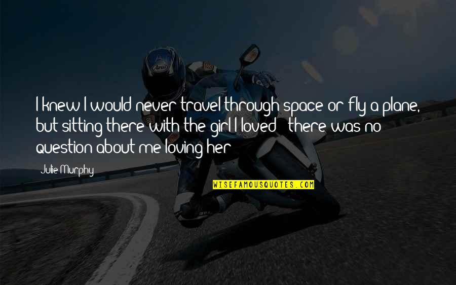 Never Knew Me Quotes By Julie Murphy: I knew I would never travel through space