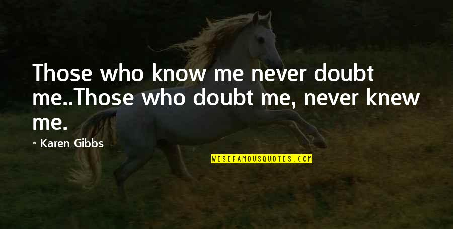 Never Knew Me Quotes By Karen Gibbs: Those who know me never doubt me..Those who