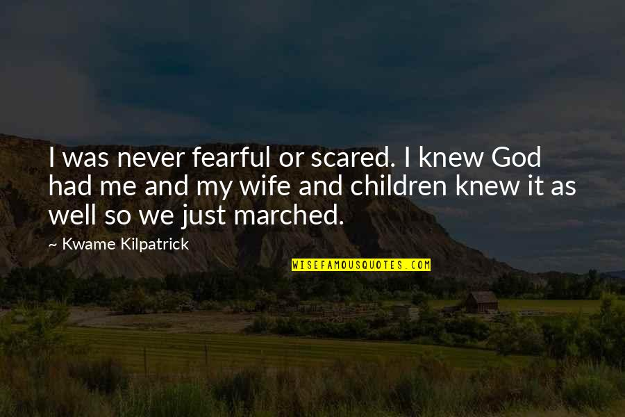 Never Knew Me Quotes By Kwame Kilpatrick: I was never fearful or scared. I knew