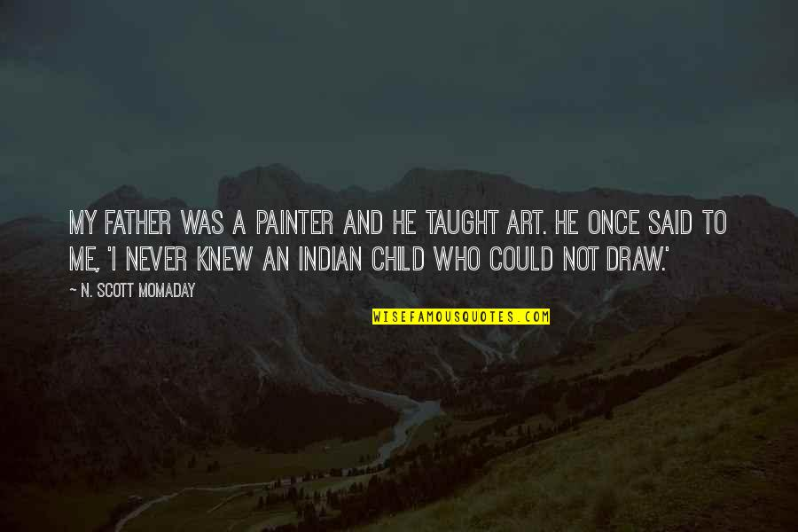 Never Knew Me Quotes By N. Scott Momaday: My father was a painter and he taught