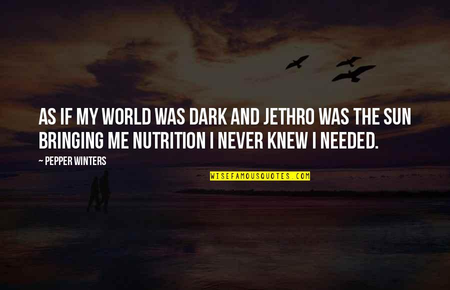 Never Knew Me Quotes By Pepper Winters: As if my world was dark and Jethro