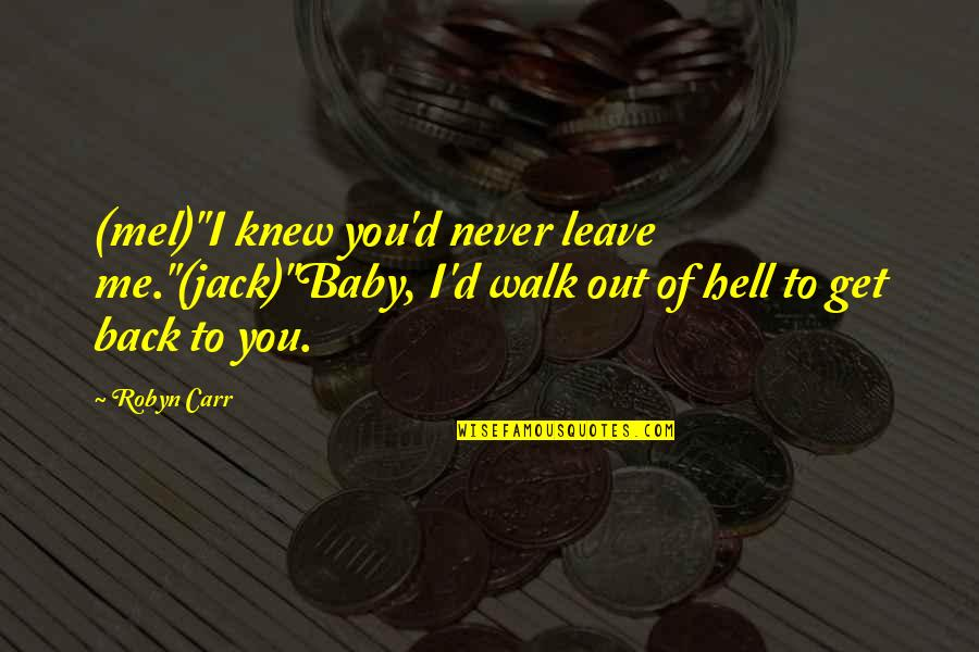 """Never Knew Me Quotes By Robyn Carr: (mel)""""I knew you'd never leave me.""""(jack)""""Baby, I'd walk"""
