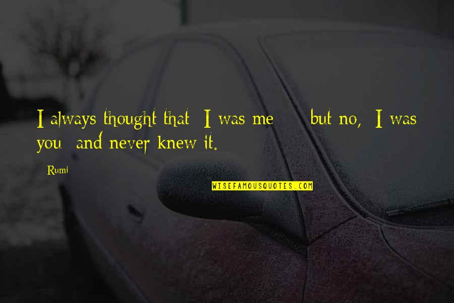Never Knew Me Quotes By Rumi: I always thought that I was me -