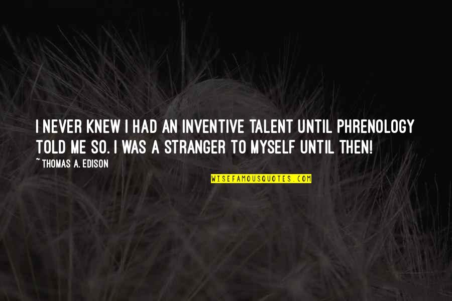 Never Knew Me Quotes By Thomas A. Edison: I never knew I had an inventive talent