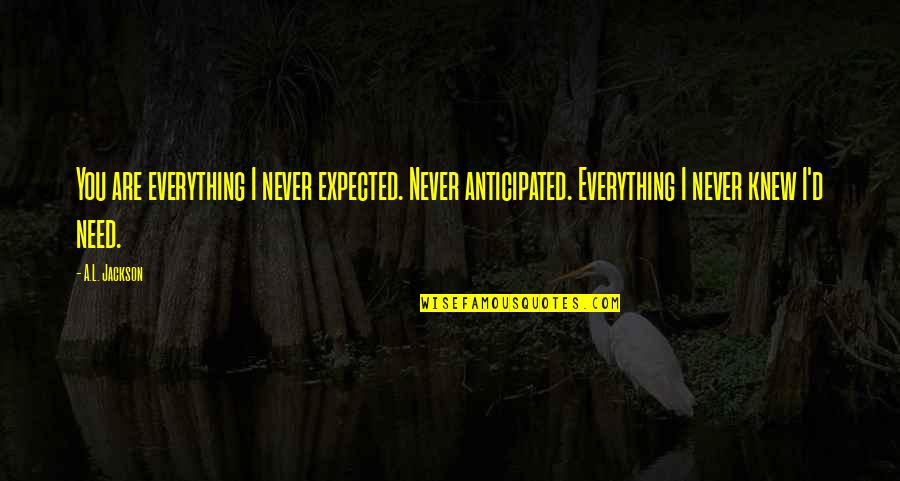 Never Knew You Quotes By A.L. Jackson: You are everything I never expected. Never anticipated.