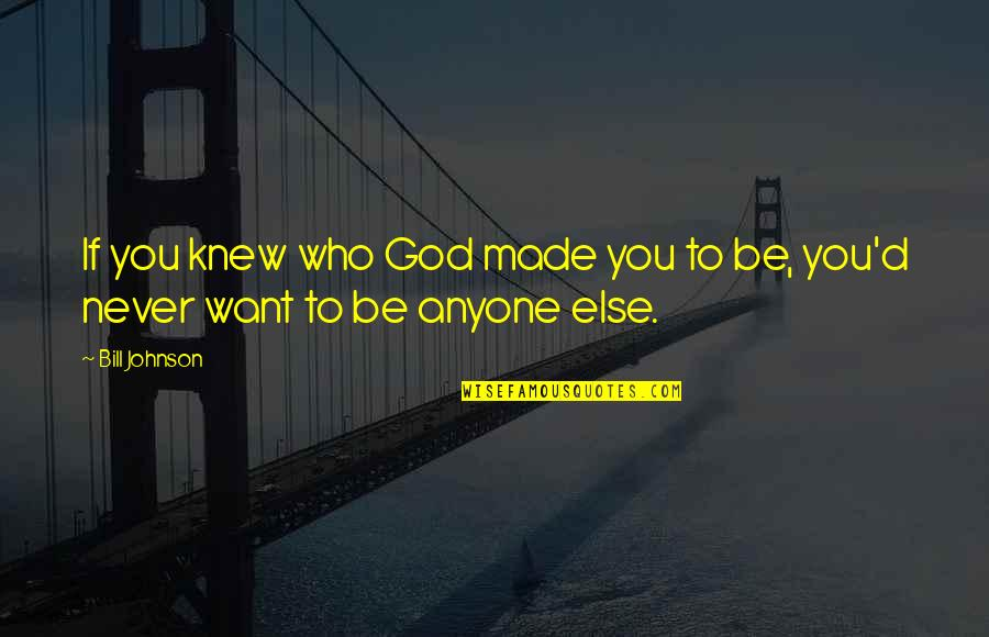 Never Knew You Quotes By Bill Johnson: If you knew who God made you to