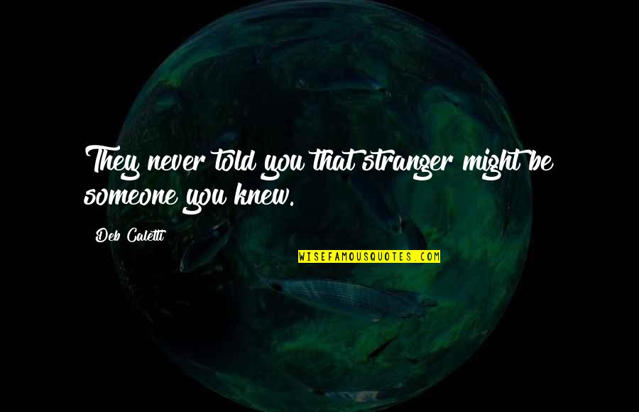 Never Knew You Quotes By Deb Caletti: They never told you that stranger might be