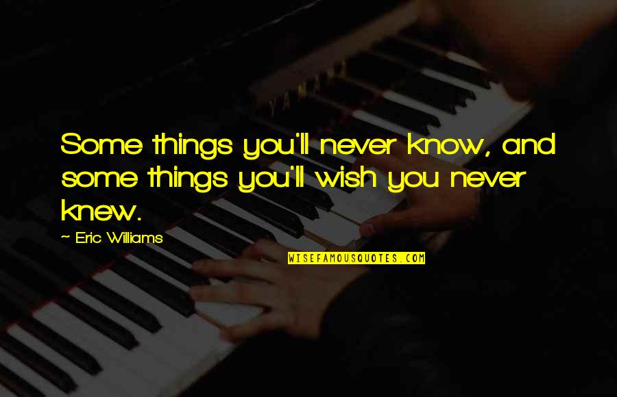 Never Knew You Quotes By Eric Williams: Some things you'll never know, and some things