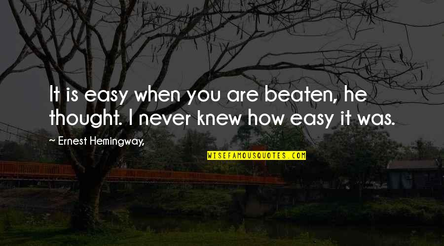 Never Knew You Quotes By Ernest Hemingway,: It is easy when you are beaten, he