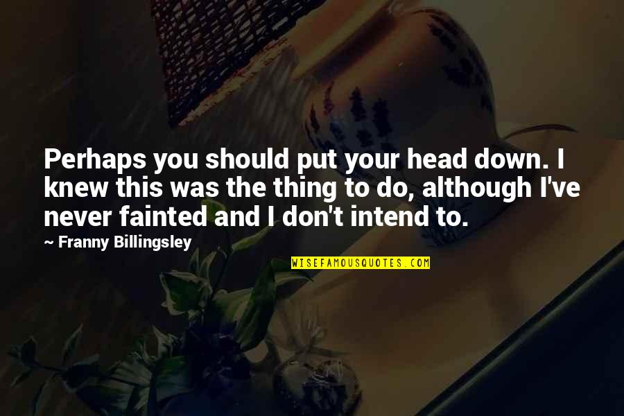 Never Knew You Quotes By Franny Billingsley: Perhaps you should put your head down. I