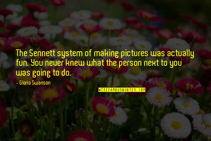 Never Knew You Quotes By Gloria Swanson: The Sennett system of making pictures was actually