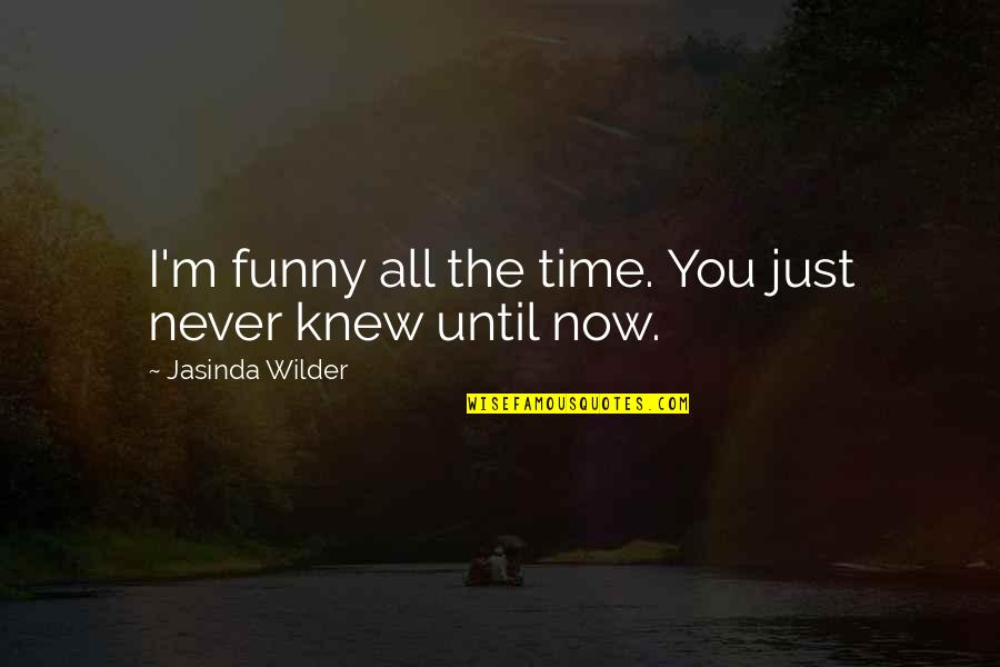 Never Knew You Quotes By Jasinda Wilder: I'm funny all the time. You just never