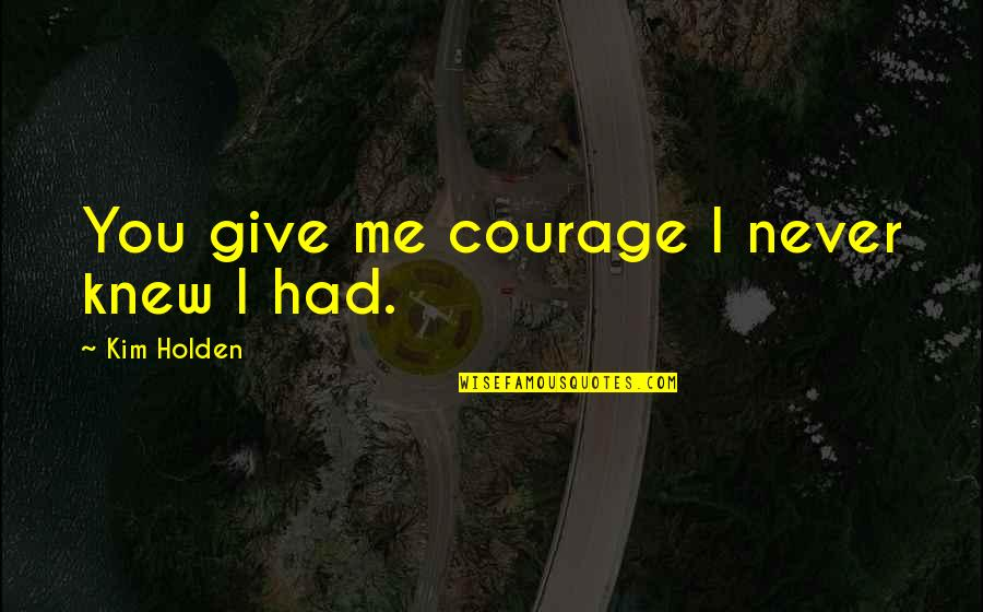 Never Knew You Quotes By Kim Holden: You give me courage I never knew I