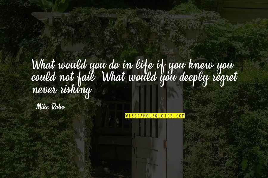 Never Knew You Quotes By Mike Rabe: What would you do in life if you