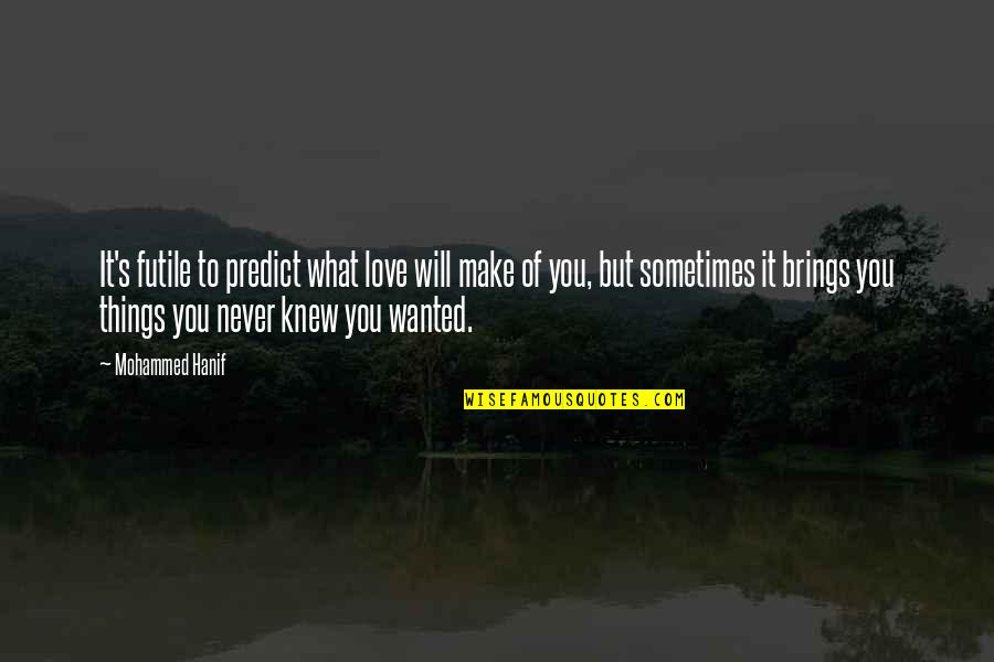 Never Knew You Quotes By Mohammed Hanif: It's futile to predict what love will make