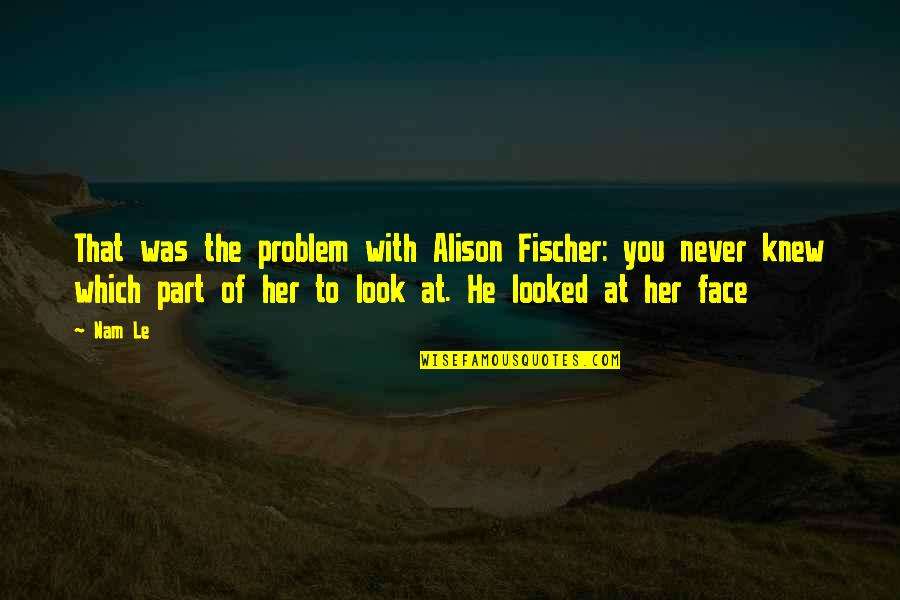 Never Knew You Quotes By Nam Le: That was the problem with Alison Fischer: you