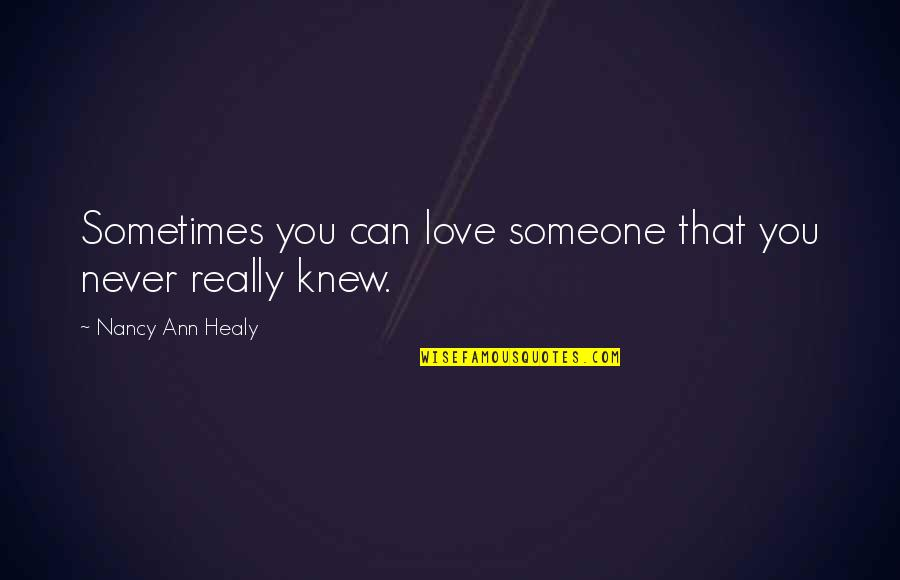 Never Knew You Quotes By Nancy Ann Healy: Sometimes you can love someone that you never