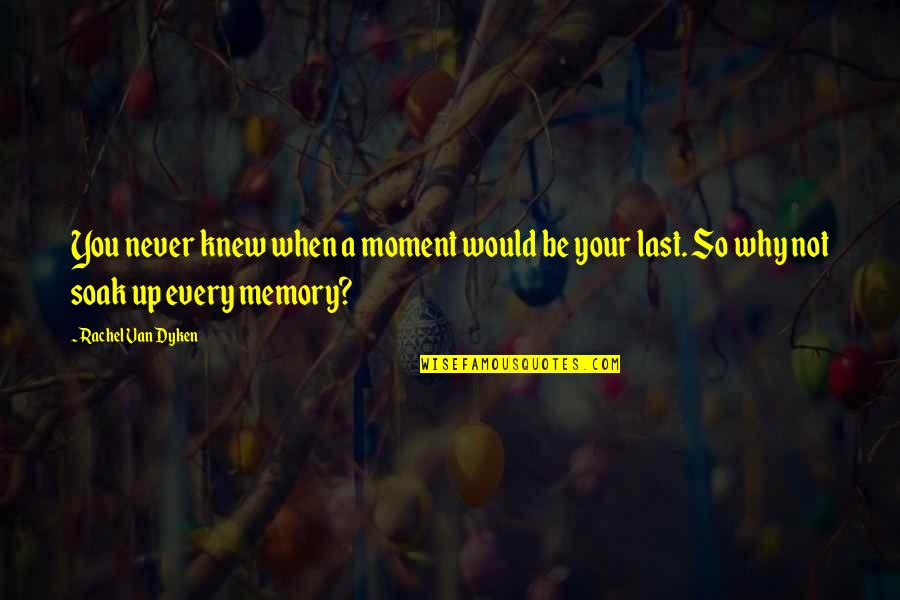 Never Knew You Quotes By Rachel Van Dyken: You never knew when a moment would be
