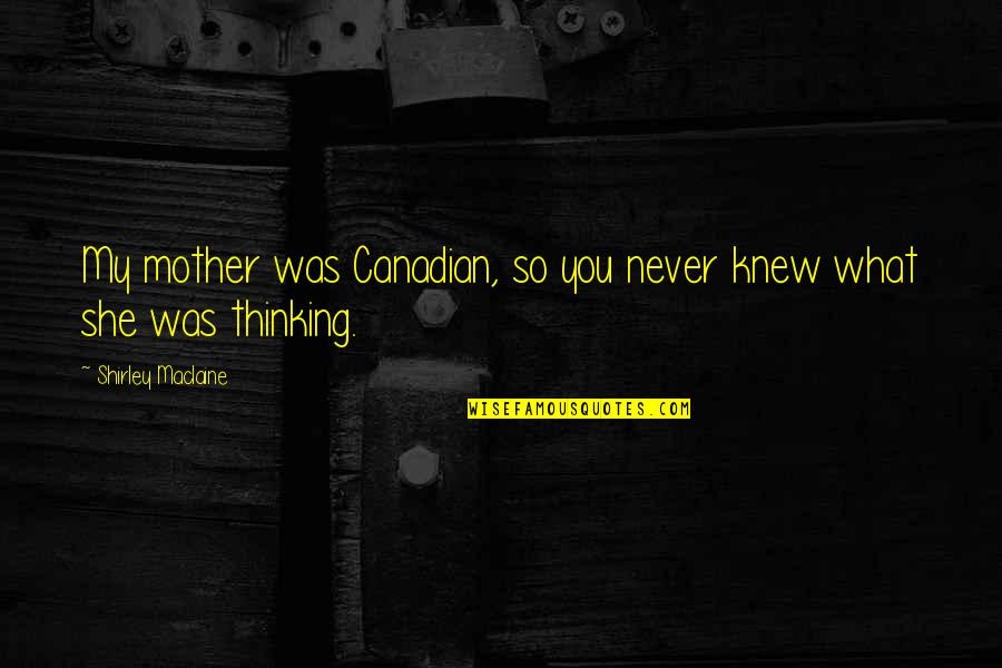 Never Knew You Quotes By Shirley Maclaine: My mother was Canadian, so you never knew