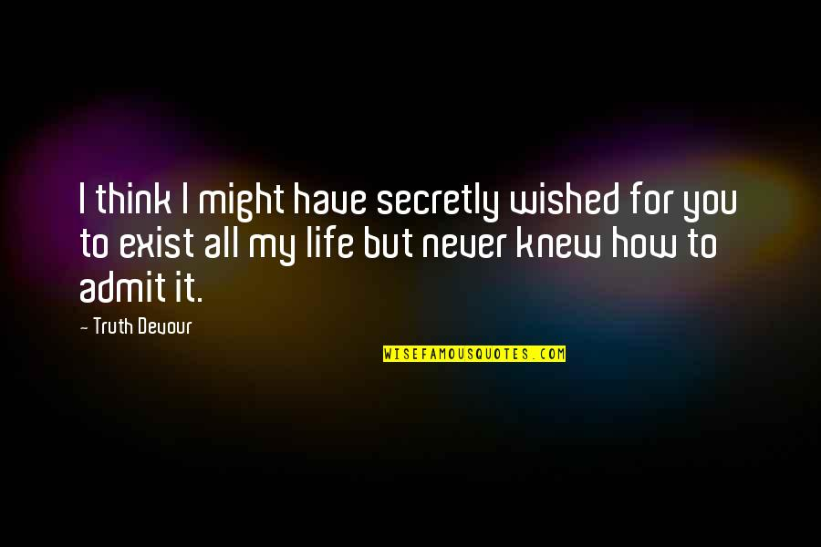Never Knew You Quotes By Truth Devour: I think I might have secretly wished for