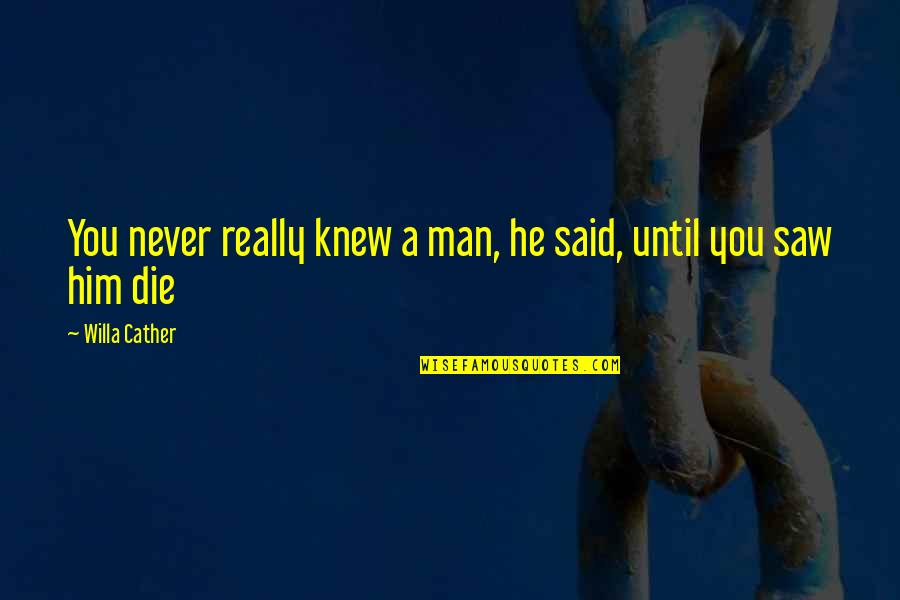 Never Knew You Quotes By Willa Cather: You never really knew a man, he said,