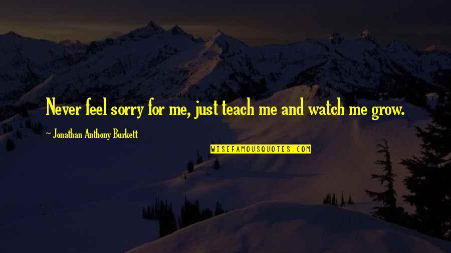 Never Learning From Your Mistakes Quotes By Jonathan Anthony Burkett: Never feel sorry for me, just teach me