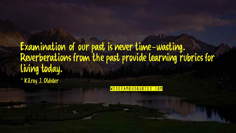 Never Learning From Your Mistakes Quotes By Kilroy J. Oldster: Examination of our past is never time-wasting. Reverberations