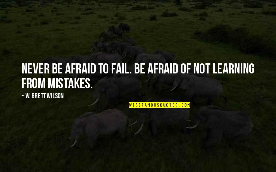 Never Learning From Your Mistakes Quotes By W. Brett Wilson: Never be afraid to fail. Be afraid of