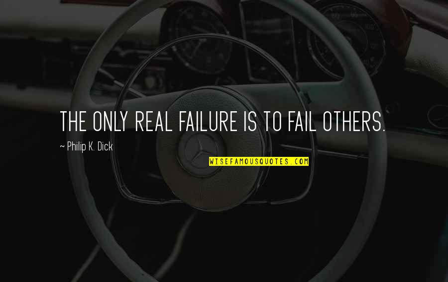 Never Let Me Go Kazuo Ishiguro Book Quotes By Philip K. Dick: THE ONLY REAL FAILURE IS TO FAIL OTHERS.