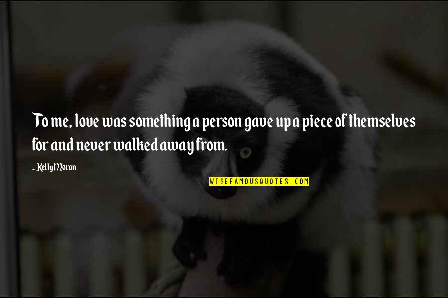 Never Love A Person Quotes By Kelly Moran: To me, love was something a person gave