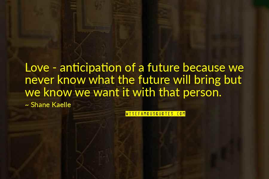 Never Love A Person Quotes By Shane Kaelle: Love - anticipation of a future because we
