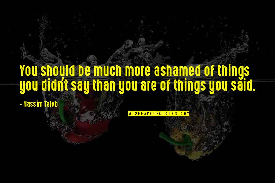 Never Met A Woman Like You Quotes By Nassim Taleb: You should be much more ashamed of things